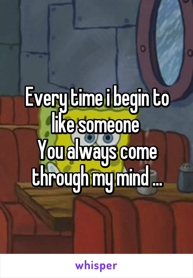 Every time i begin to like someone  You always come through my mind ...