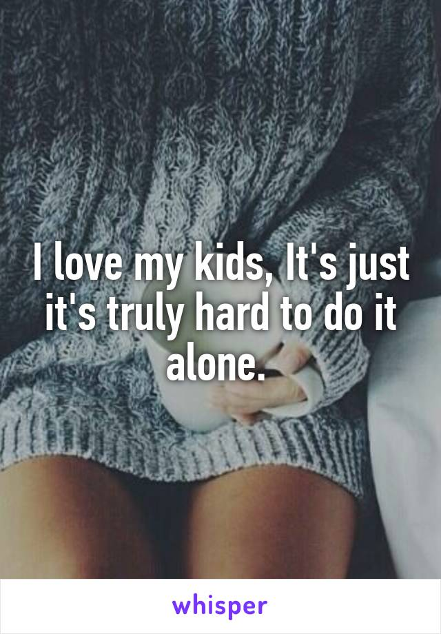 I love my kids, It's just it's truly hard to do it alone.