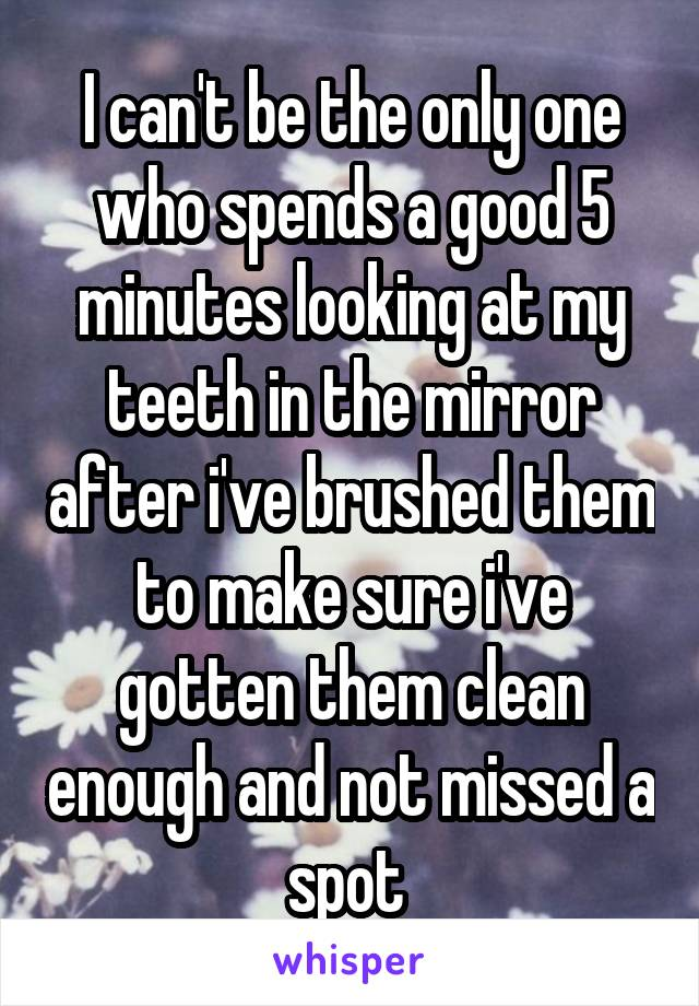 I can't be the only one who spends a good 5 minutes looking at my teeth in the mirror after i've brushed them to make sure i've gotten them clean enough and not missed a spot