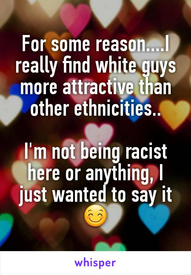 For some reason....I really find white guys more attractive than other ethnicities..  I'm not being racist here or anything, I just wanted to say it 😊