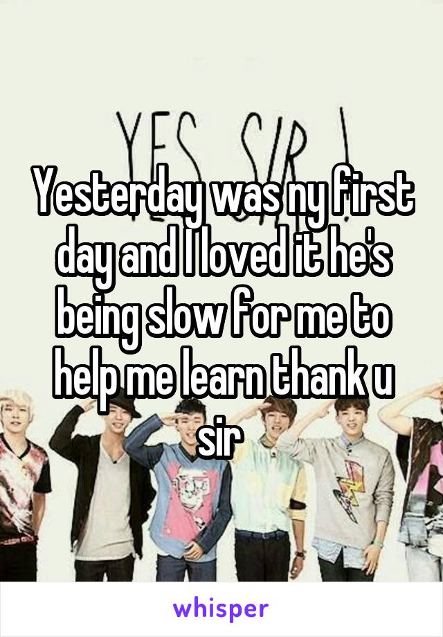 Yesterday was ny first day and I loved it he's being slow for me to help me learn thank u sir