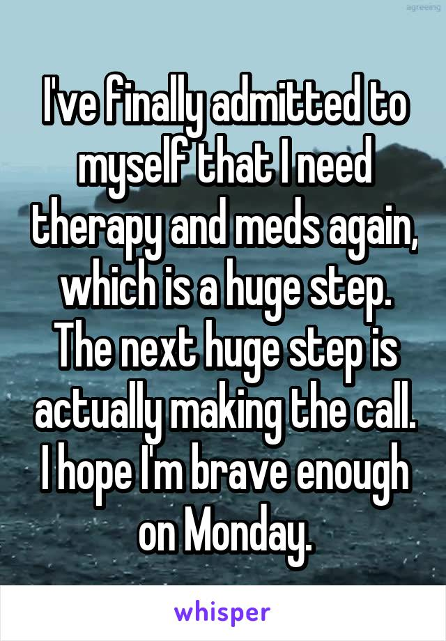 I've finally admitted to myself that I need therapy and meds again, which is a huge step. The next huge step is actually making the call. I hope I'm brave enough on Monday.