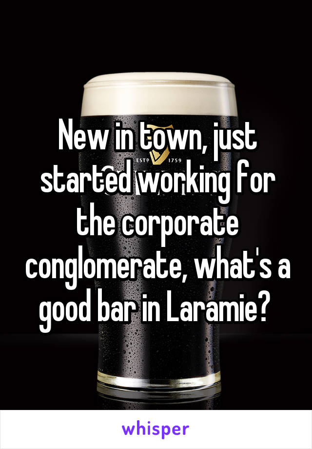 New in town, just started working for the corporate conglomerate, what's a good bar in Laramie?