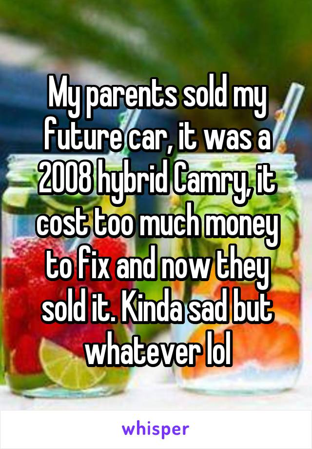 My parents sold my future car, it was a 2008 hybrid Camry, it cost too much money to fix and now they sold it. Kinda sad but whatever lol
