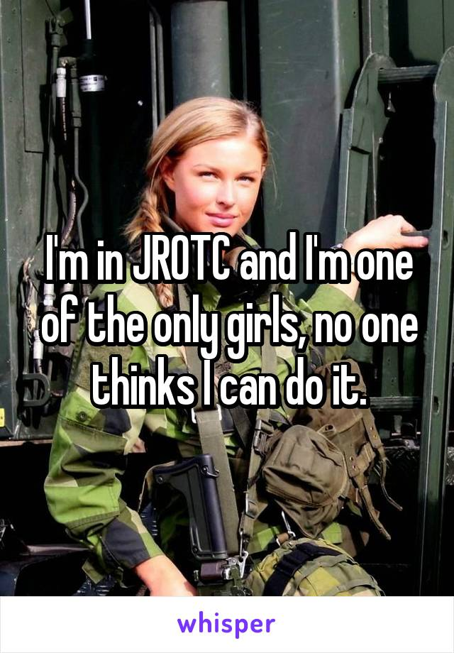 I'm in JROTC and I'm one of the only girls, no one thinks I can do it.