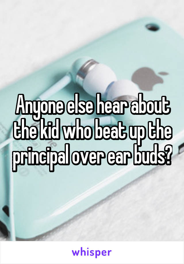 Anyone else hear about the kid who beat up the principal over ear buds?