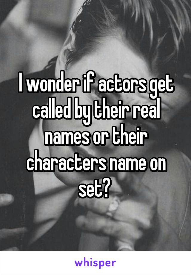 I wonder if actors get called by their real names or their characters name on set?