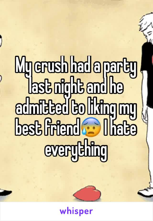 My crush had a party last night and he admitted to liking my best friend😰 I hate everything