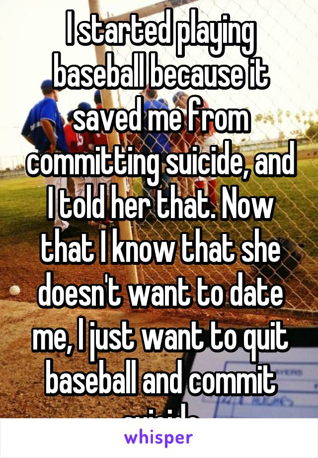 I started playing baseball because it saved me from committing suicide, and I told her that. Now that I know that she doesn't want to date me, I just want to quit baseball and commit suicide