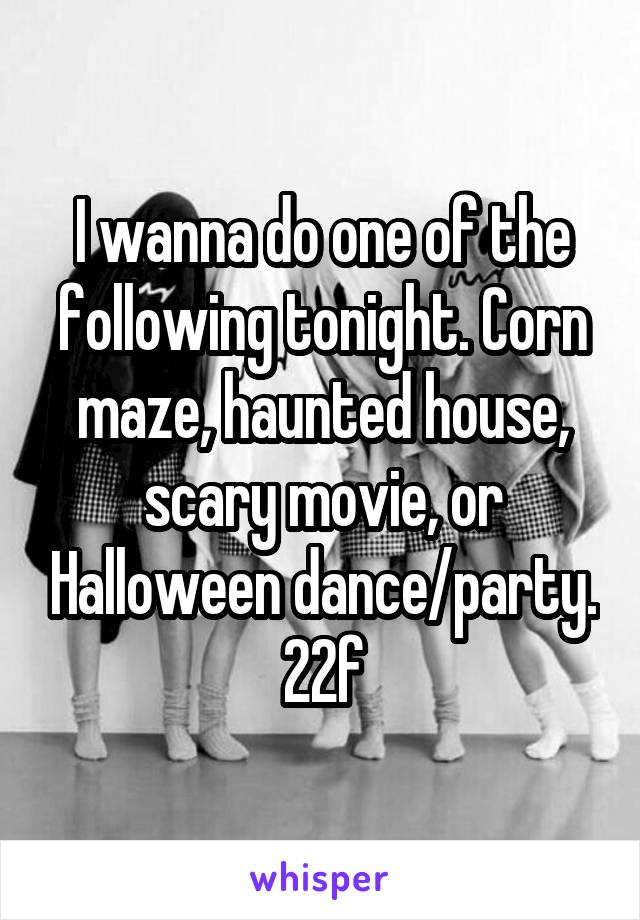 I wanna do one of the following tonight. Corn maze, haunted house, scary movie, or Halloween dance/party. 22f