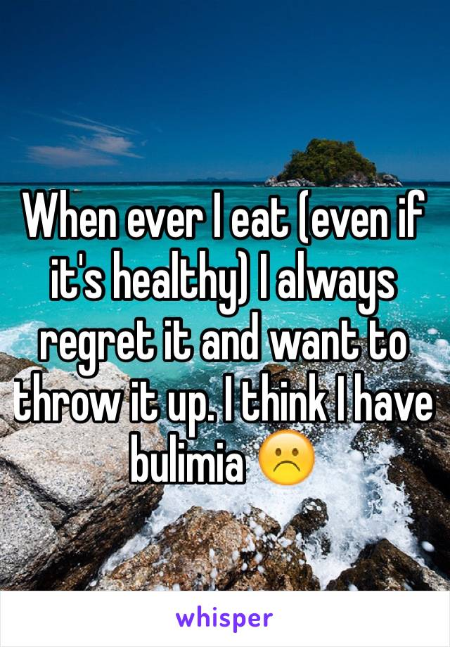 When ever I eat (even if it's healthy) I always regret it and want to throw it up. I think I have bulimia ☹️