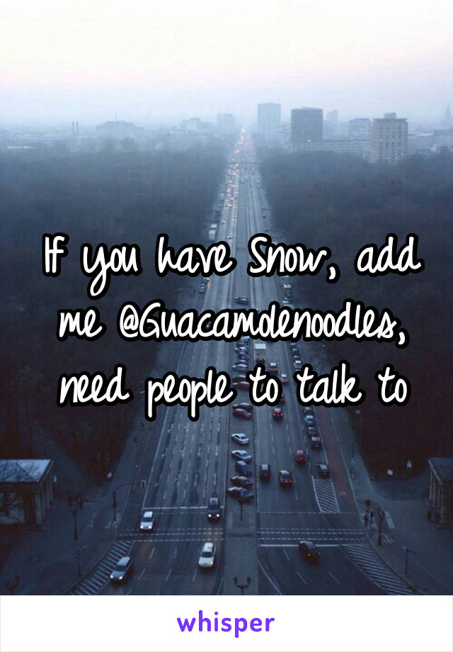 If you have Snow, add me @Guacamolenoodles, need people to talk to