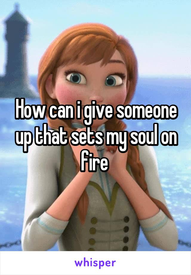 How can i give someone up that sets my soul on fire