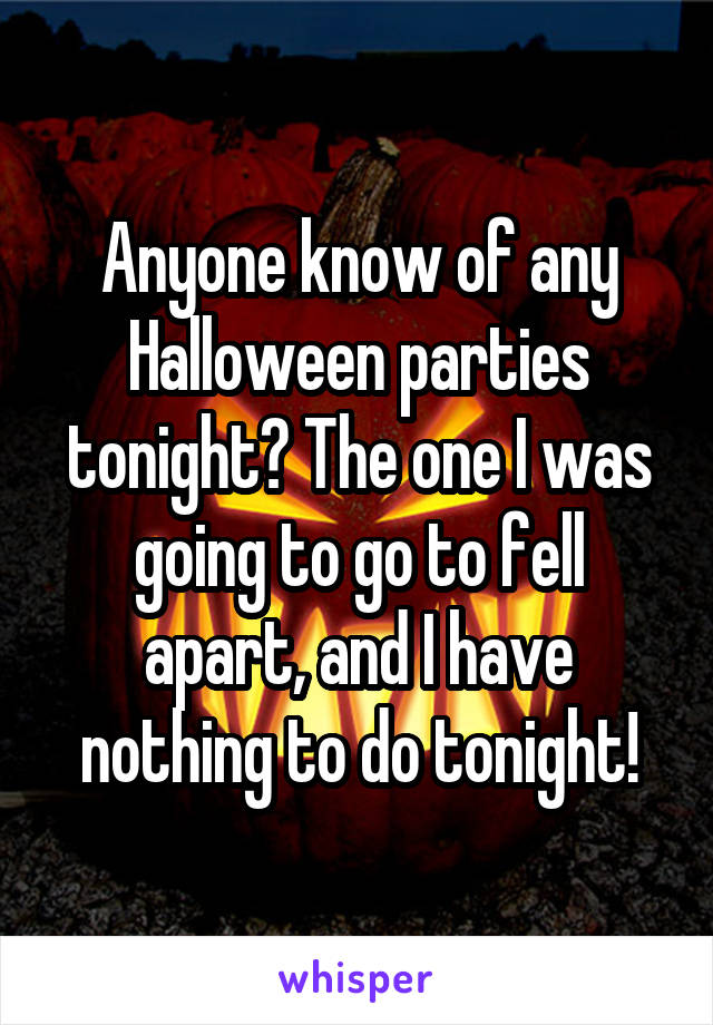 Anyone know of any Halloween parties tonight? The one I was going to go to fell apart, and I have nothing to do tonight!