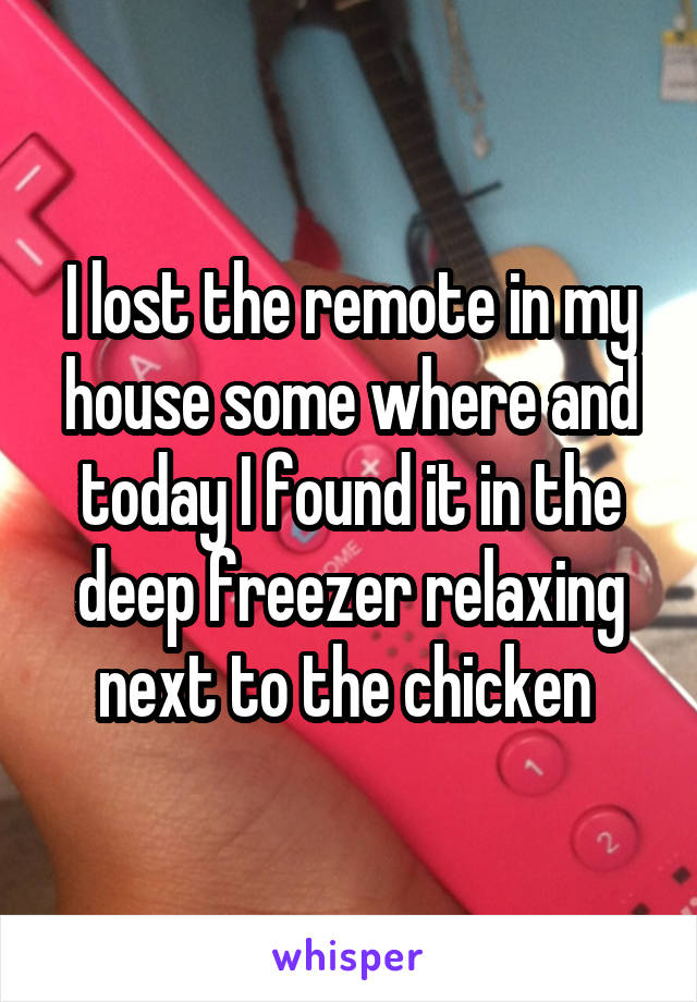 I lost the remote in my house some where and today I found it in the deep freezer relaxing next to the chicken