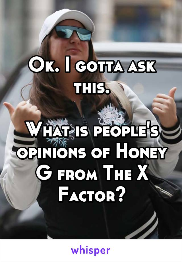 Ok. I gotta ask this.  What is people's opinions of Honey G from The X Factor?