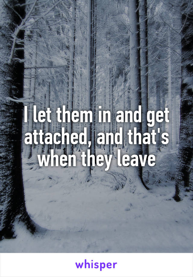 I let them in and get attached, and that's when they leave