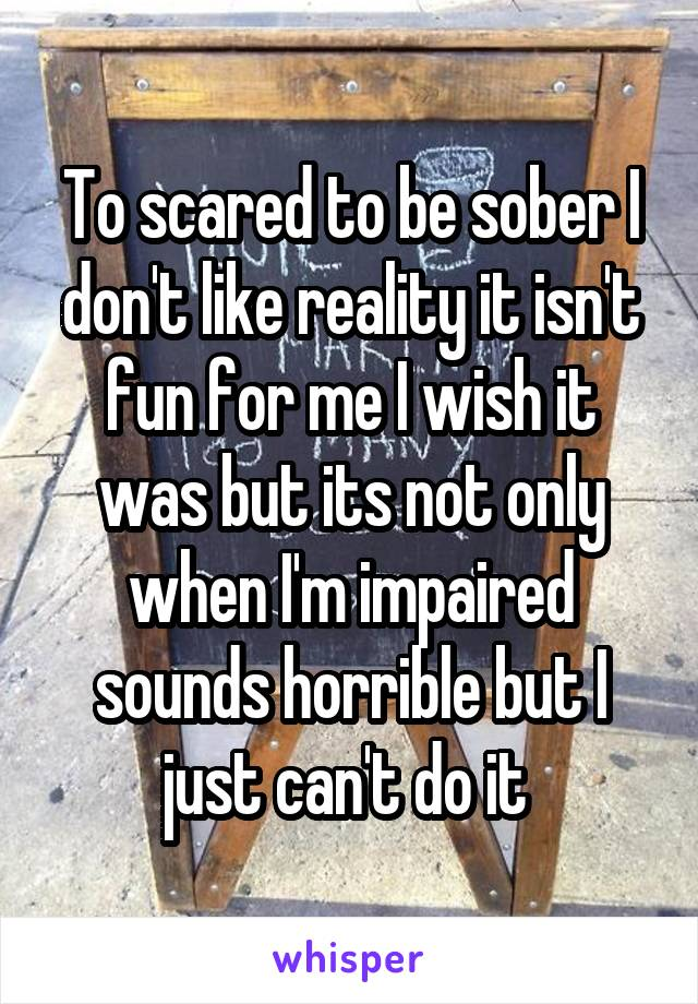 To scared to be sober I don't like reality it isn't fun for me I wish it was but its not only when I'm impaired sounds horrible but I just can't do it