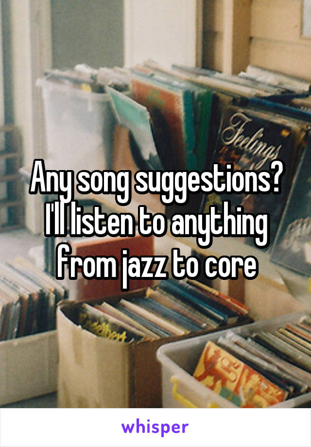 Any song suggestions? I'll listen to anything from jazz to core