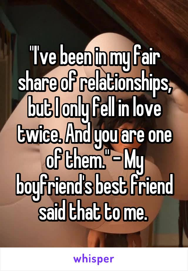 """I've been in my fair share of relationships, but I only fell in love twice. And you are one of them."" - My boyfriend's best friend said that to me."