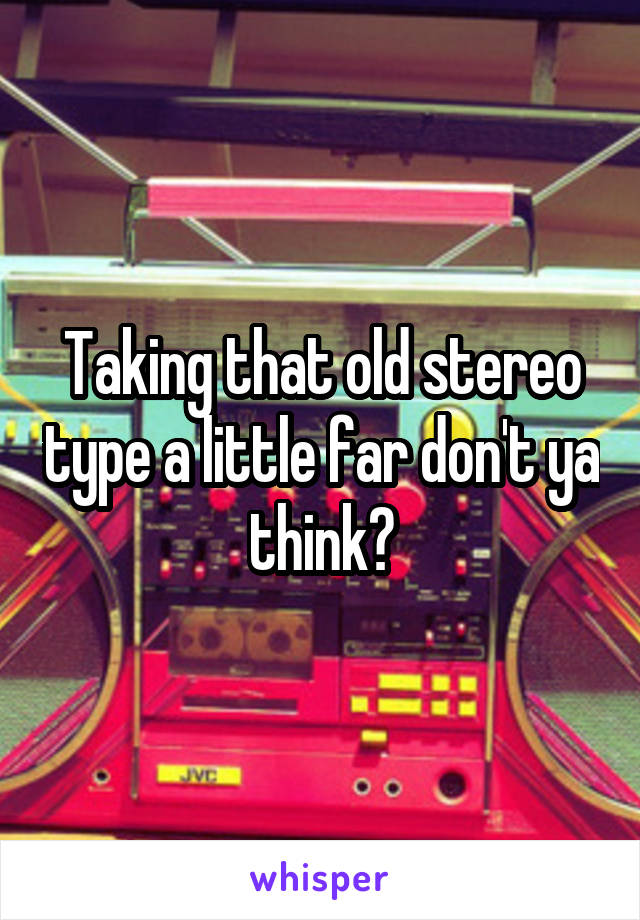 Taking that old stereo type a little far don't ya think?