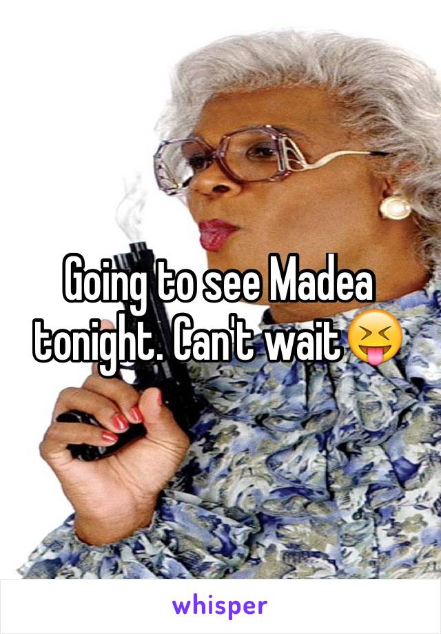 Going to see Madea tonight. Can't wait😝