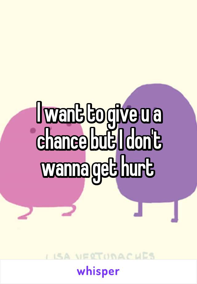 I want to give u a chance but I don't wanna get hurt