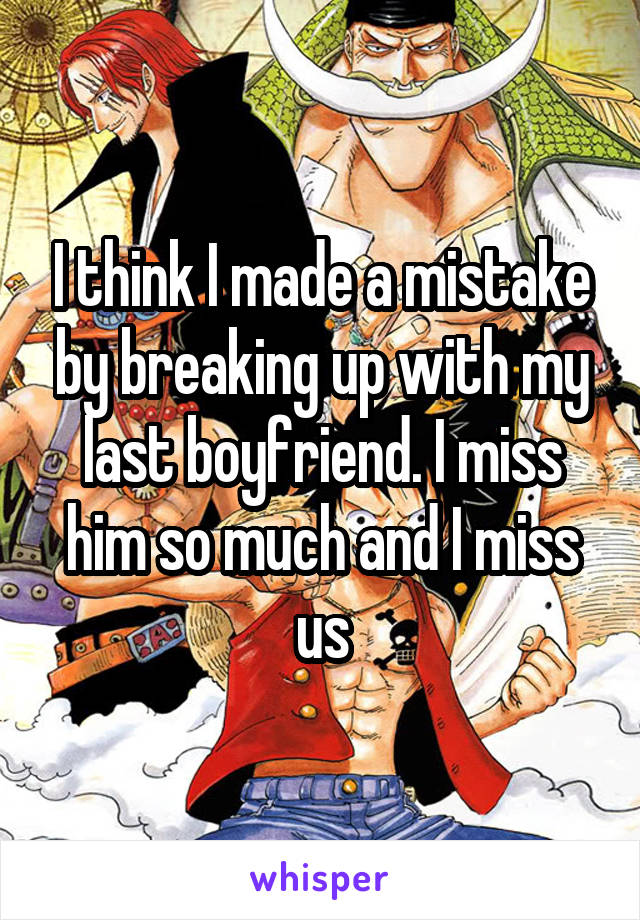 I think I made a mistake by breaking up with my last boyfriend. I miss him so much and I miss us
