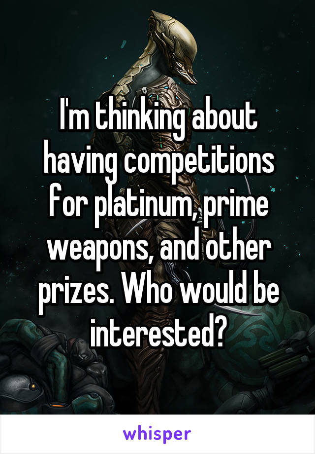 I'm thinking about having competitions for platinum, prime weapons, and other prizes. Who would be interested?