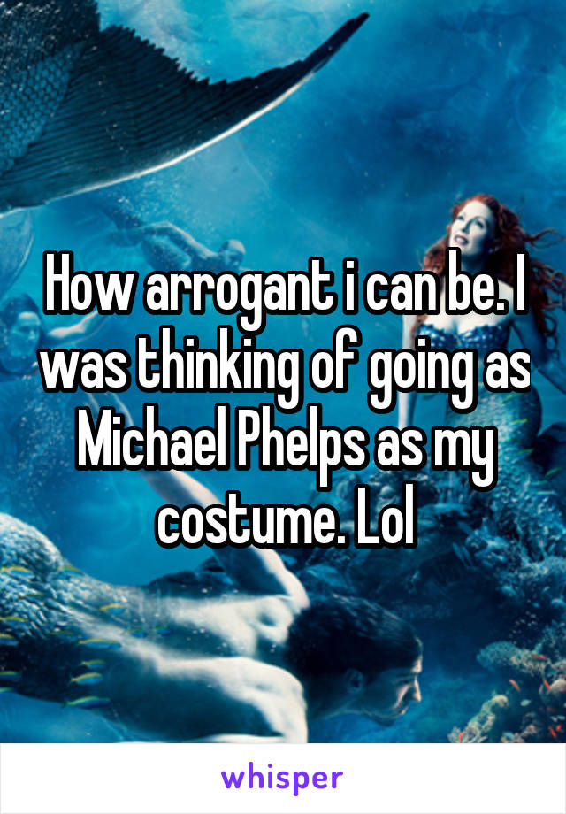 How arrogant i can be. I was thinking of going as Michael Phelps as my costume. Lol
