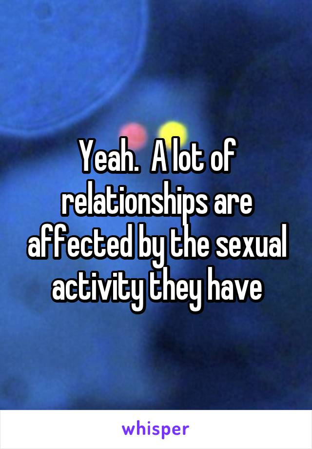 Yeah.  A lot of relationships are affected by the sexual activity they have
