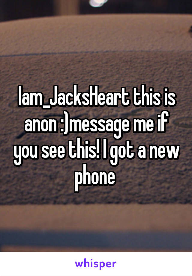 Iam_JacksHeart this is anon :)message me if you see this! I got a new phone
