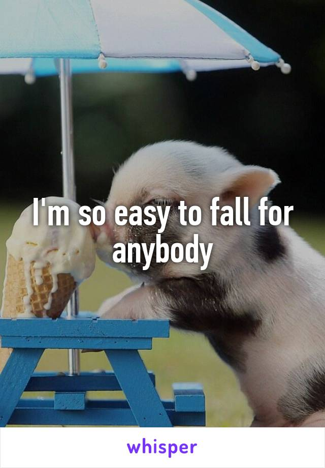 I'm so easy to fall for anybody