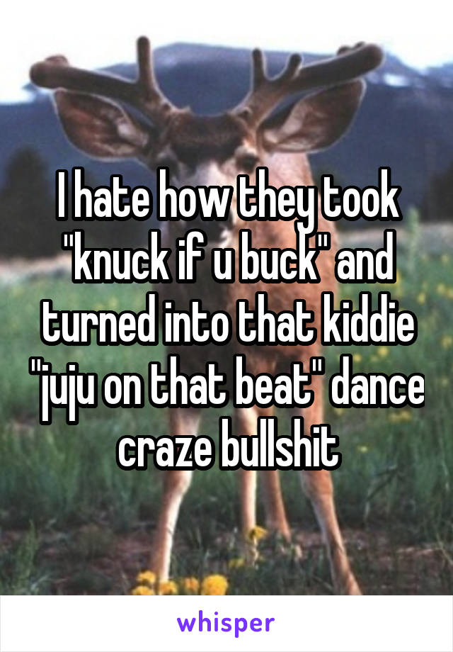 "I hate how they took ""knuck if u buck"" and turned into that kiddie ""juju on that beat"" dance craze bullshit"