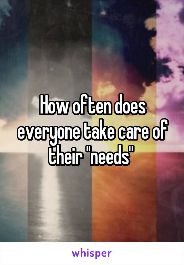 "How often does everyone take care of their ""needs"""