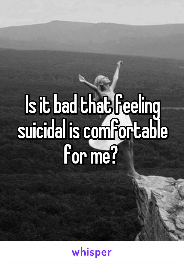Is it bad that feeling suicidal is comfortable for me?