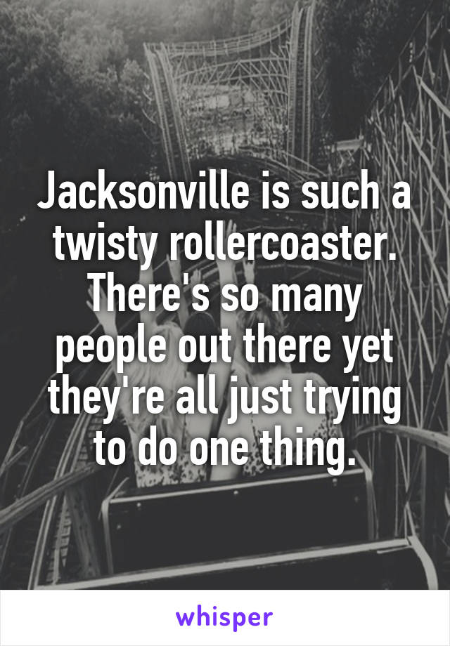 Jacksonville is such a twisty rollercoaster. There's so many people out there yet they're all just trying to do one thing.