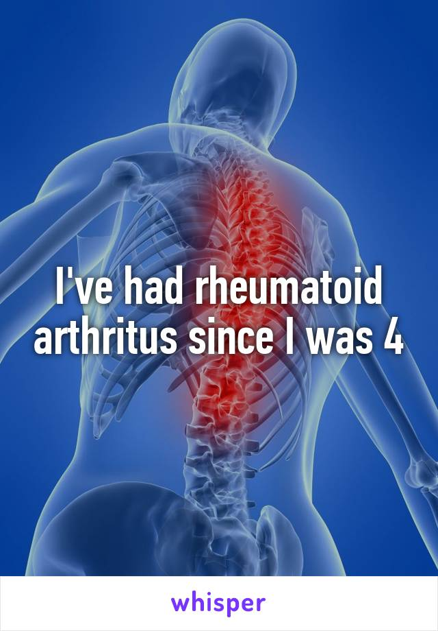 I've had rheumatoid arthritus since I was 4