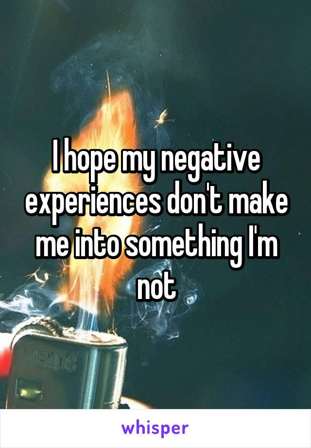 I hope my negative experiences don't make me into something I'm not