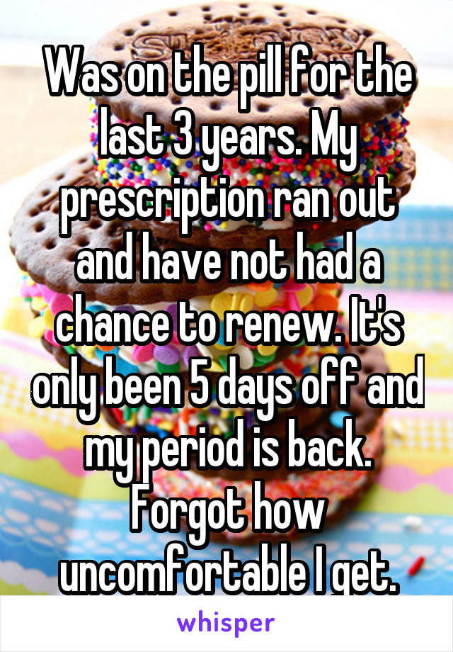 Was on the pill for the last 3 years. My prescription ran out and have not had a chance to renew. It's only been 5 days off and my period is back. Forgot how uncomfortable I get.