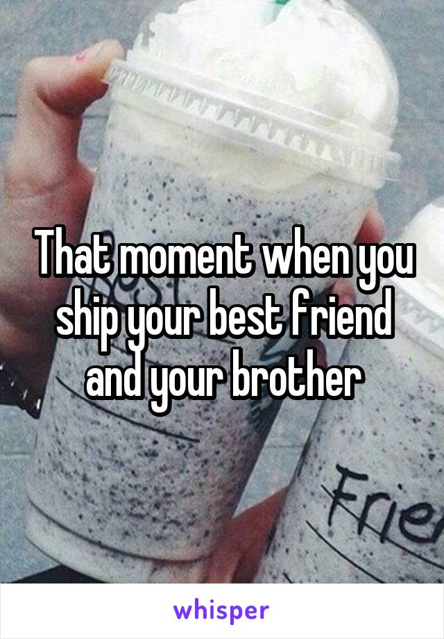 That moment when you ship your best friend and your brother