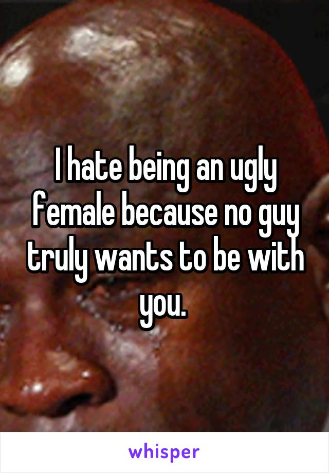 I hate being an ugly female because no guy truly wants to be with you.