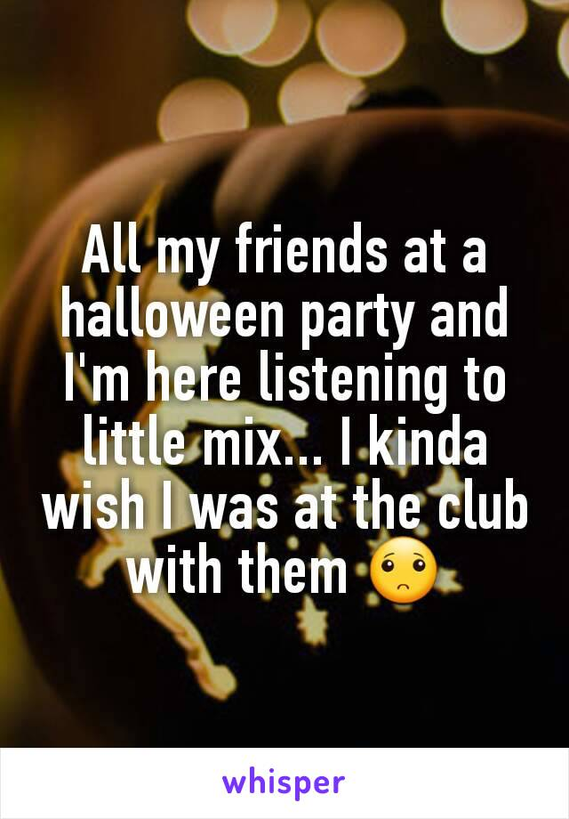 All my friends at a halloween party and I'm here listening to little mix... I kinda wish I was at the club with them 🙁