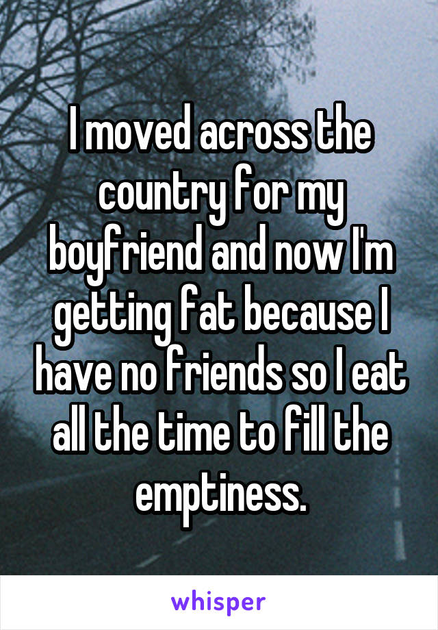 I moved across the country for my boyfriend and now I'm getting fat because I have no friends so I eat all the time to fill the emptiness.