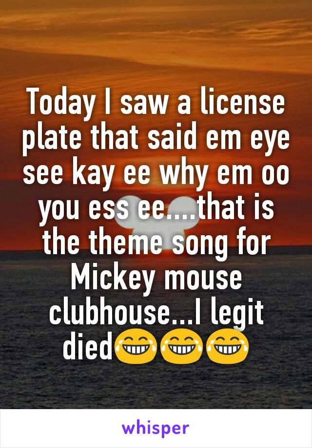 Today I saw a license plate that said em eye see kay ee why em oo you ess ee....that is the theme song for Mickey mouse clubhouse...I legit died😂😂😂