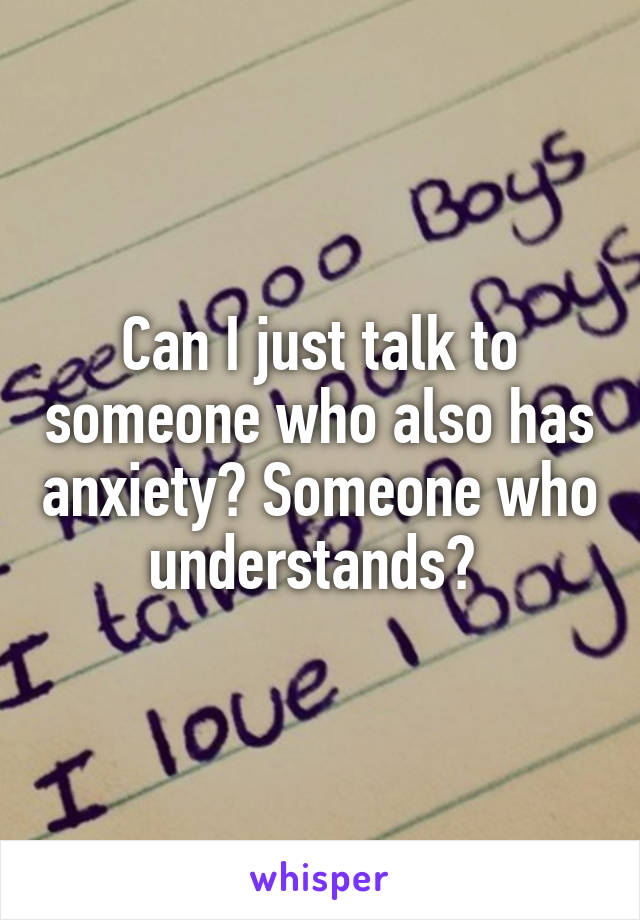 Can I just talk to someone who also has anxiety? Someone who understands?