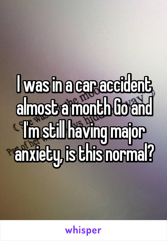 I was in a car accident almost a month Go and I'm still having major anxiety, is this normal?