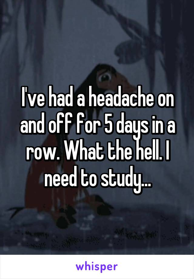 I've had a headache on and off for 5 days in a row. What the hell. I need to study...
