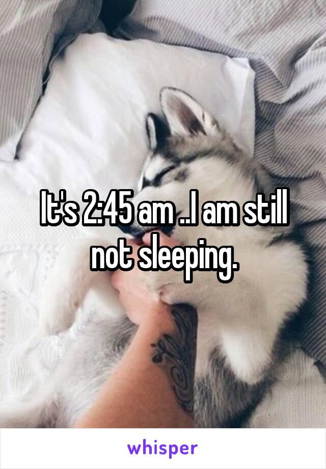 It's 2:45 am ..I am still not sleeping.