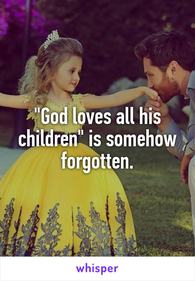 """God loves all his children"" is somehow forgotten."